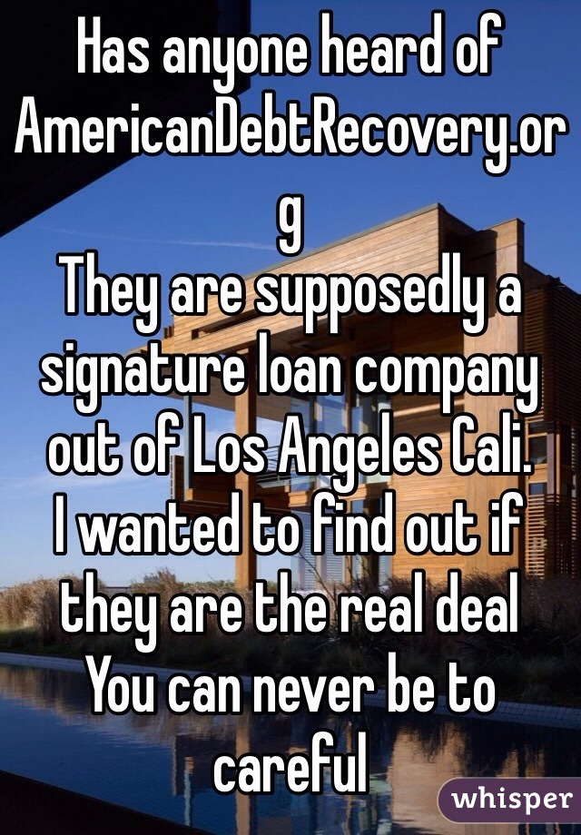 Has anyone heard of AmericanDebtRecovery.org They are supposedly a signature loan company out of Los Angeles Cali. I wanted to find out if they are the real deal You can never be to careful