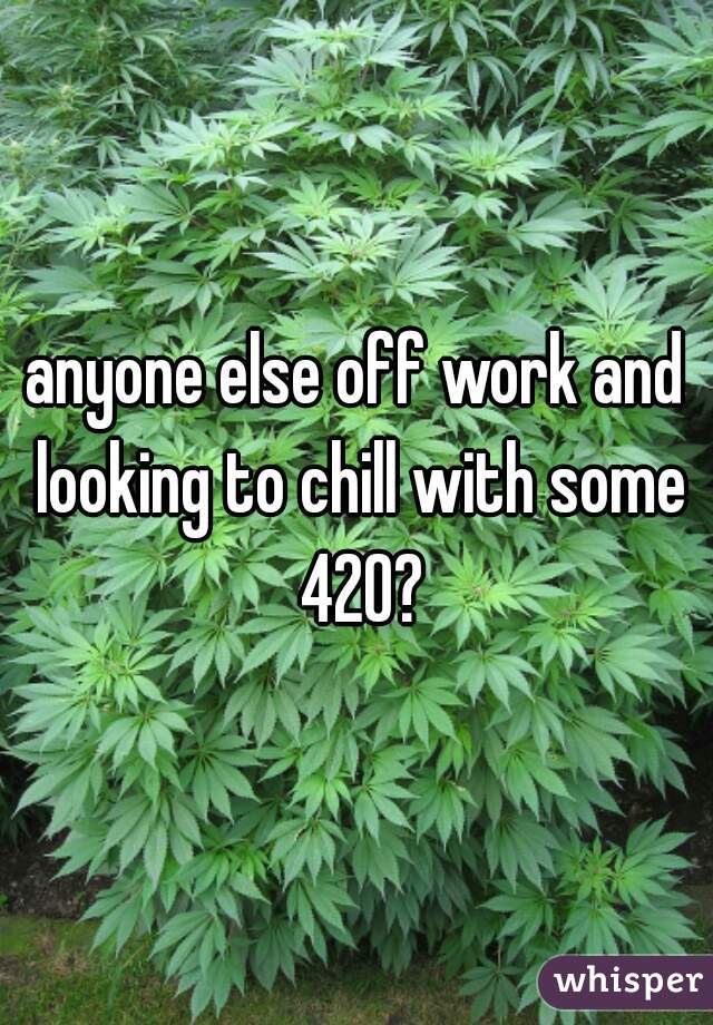 anyone else off work and looking to chill with some 420?