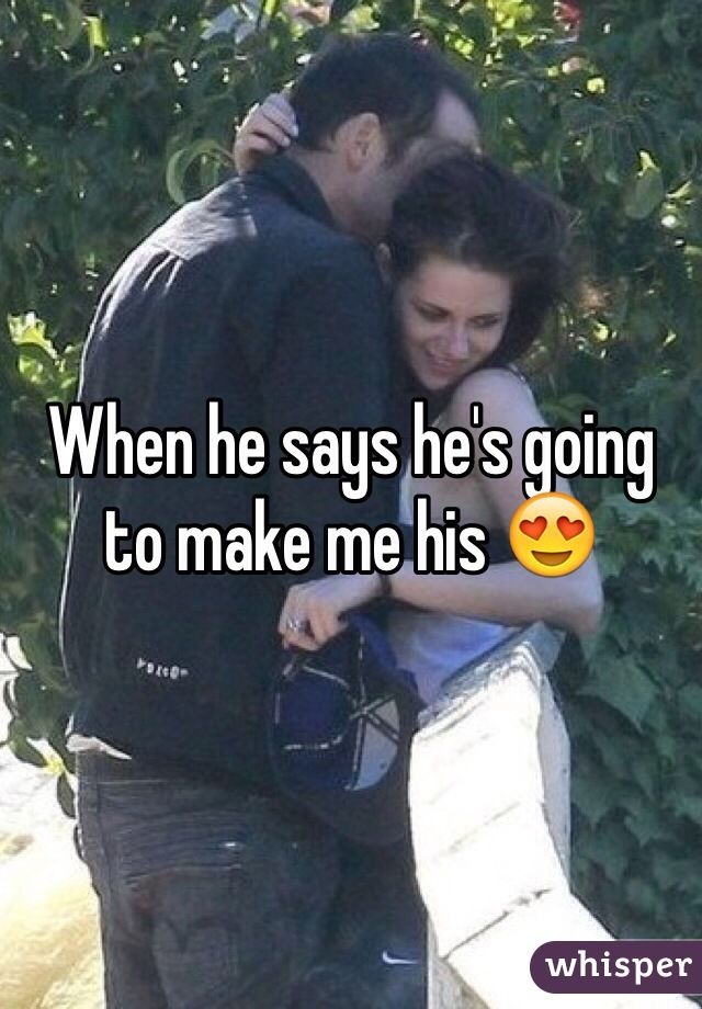 When he says he's going to make me his 😍