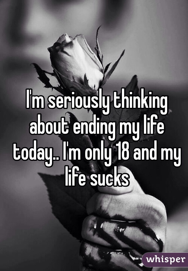 I'm seriously thinking about ending my life today.. I'm only 18 and my life sucks