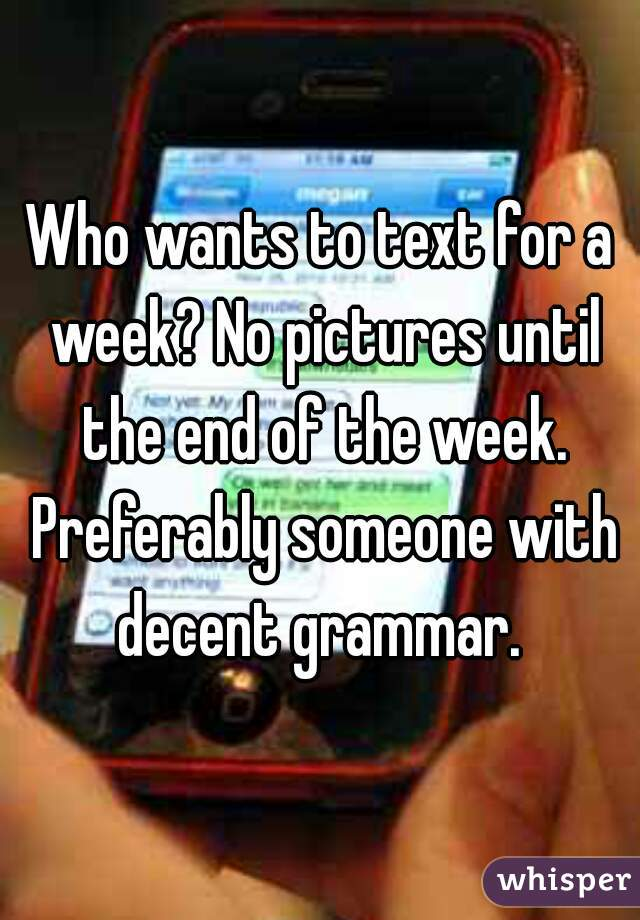 Who wants to text for a week? No pictures until the end of the week. Preferably someone with decent grammar.