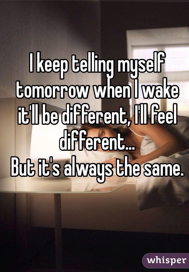 I keep telling myself tomorrow when I wake it'll be different, I'll feel different... But it's always the same.