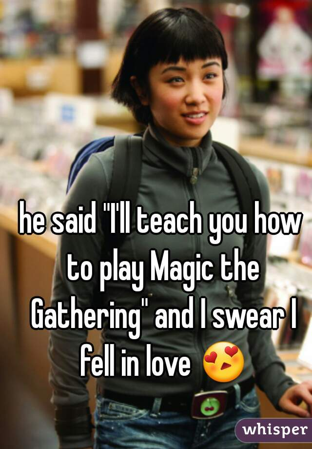"""he said """"I'll teach you how to play Magic the Gathering"""" and I swear I fell in love 😍"""