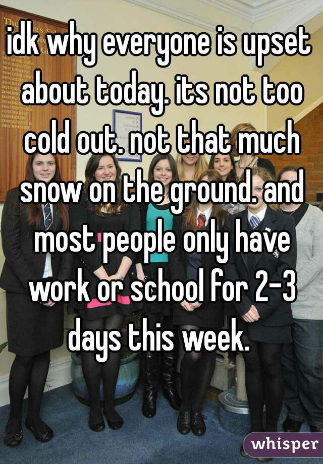idk why everyone is upset about today. its not too cold out. not that much snow on the ground. and most people only have work or school for 2-3 days this week.