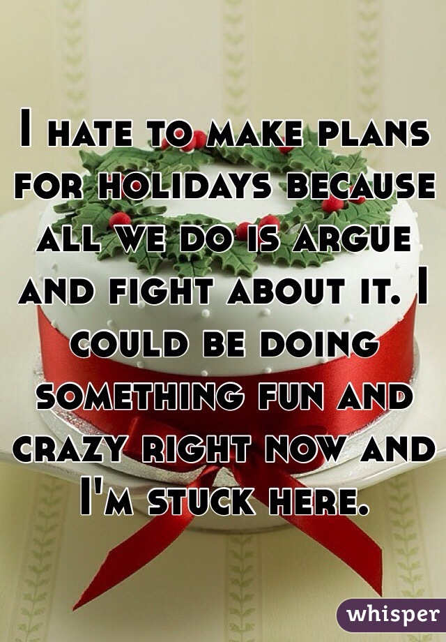I hate to make plans for holidays because all we do is argue and fight about it. I could be doing something fun and crazy right now and I'm stuck here.