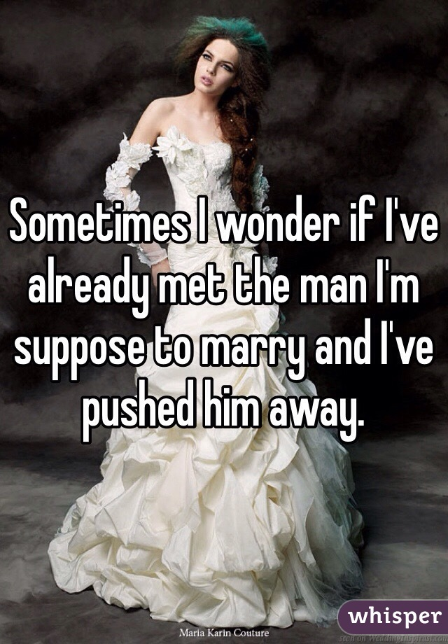Sometimes I wonder if I've already met the man I'm suppose to marry and I've pushed him away.