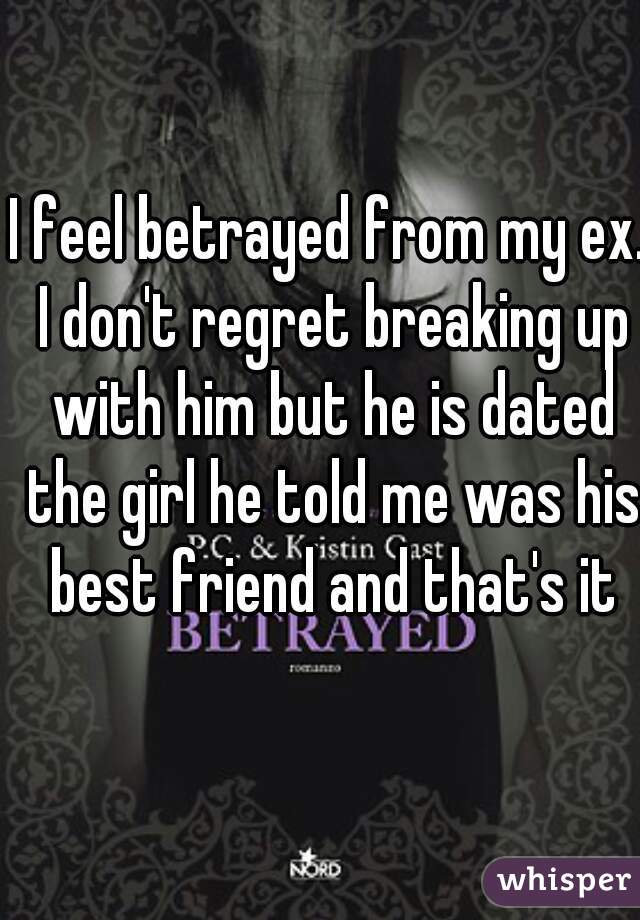 I feel betrayed from my ex  I don't regret breaking up with
