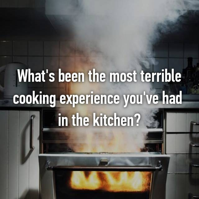 What's been the most terrible cooking experience you've had  in the kitchen?