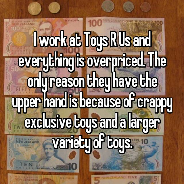 I work at Toys R Us and everything is overpriced. The only reason they have the upper hand is because of crappy exclusive toys and a larger variety of toys.