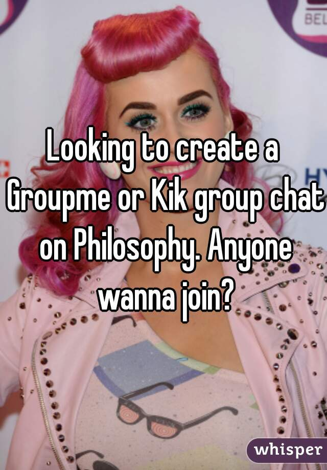 Looking to create a Groupme or Kik group chat on Philosophy
