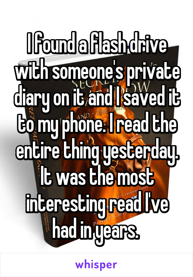 I found a flash drive with someone's private diary on it and I saved it to my phone. I read the entire thing yesterday. It was the most interesting read I've had in years.
