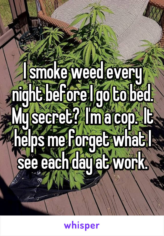 I smoke weed every night before I go to bed. My secret?  I'm a cop.  It helps me forget what I see each day at work.