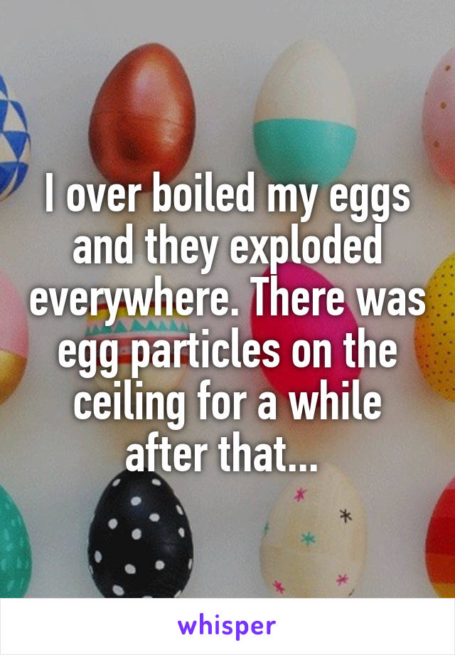 I over boiled my eggs and they exploded everywhere. There was egg particles on the ceiling for a while after that...