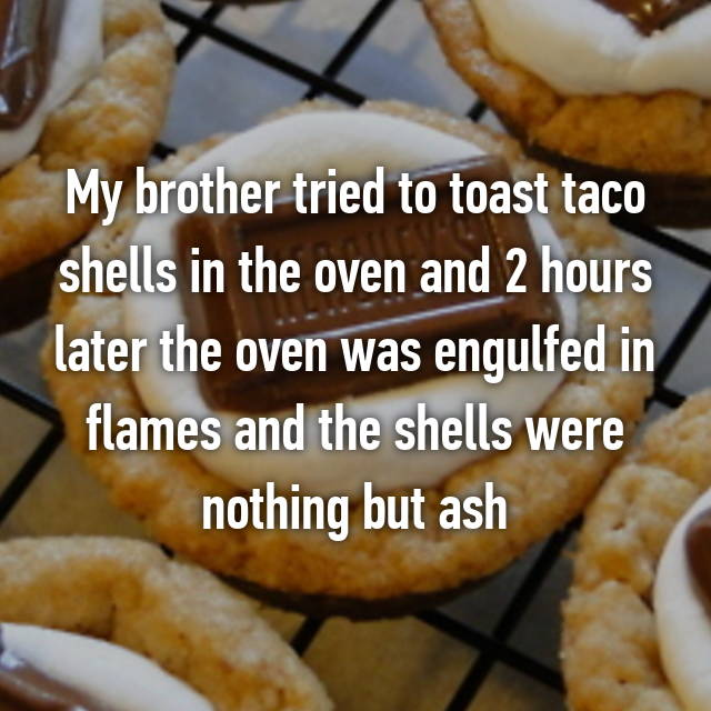 My brother tried to toast taco shells in the oven and 2 hours later the oven was engulfed in flames and the shells were nothing but ash 😂