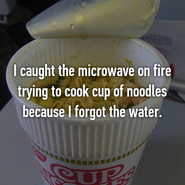 I caught the microwave on fire trying to cook cup of noodles because I forgot the water.