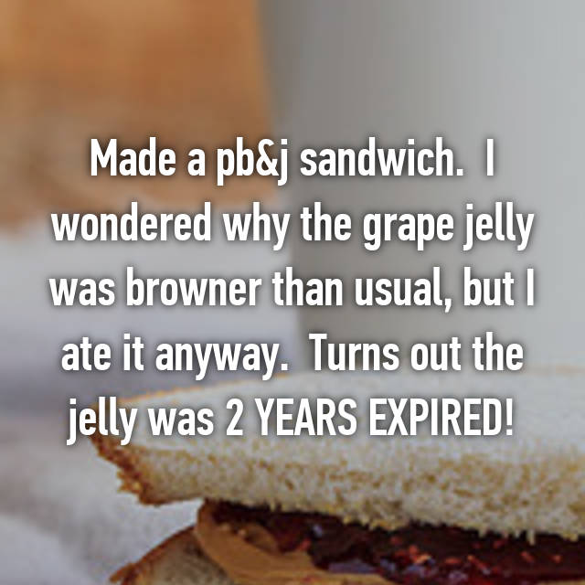 Made a pb&j sandwich.  I wondered why the grape jelly was browner than usual, but I ate it anyway.  Turns out the jelly was 2 YEARS EXPIRED! 😟