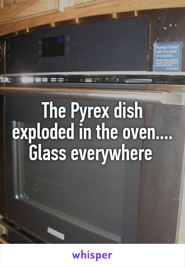 The Pyrex dish exploded in the oven.... Glass everywhere
