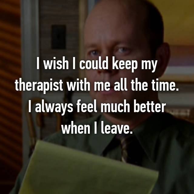 I wish I could keep my therapist with me all the time. I always feel much better when I leave.