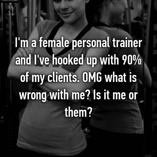 I'm a female personal trainer and I've hooked up with 90% of my clients. OMG what is wrong with me? Is it me or them?