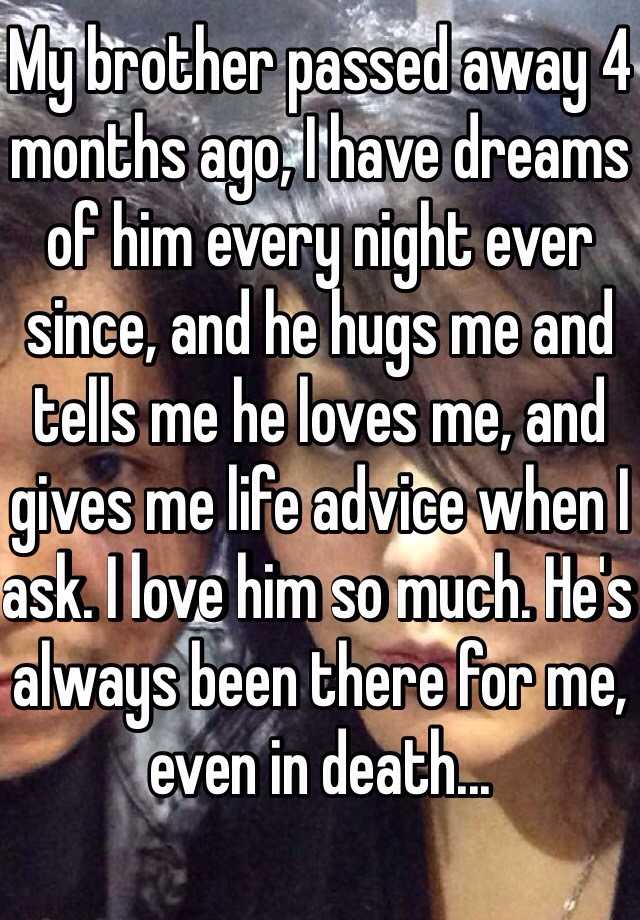 My brother passed away 4 months ago, I have dreams of him