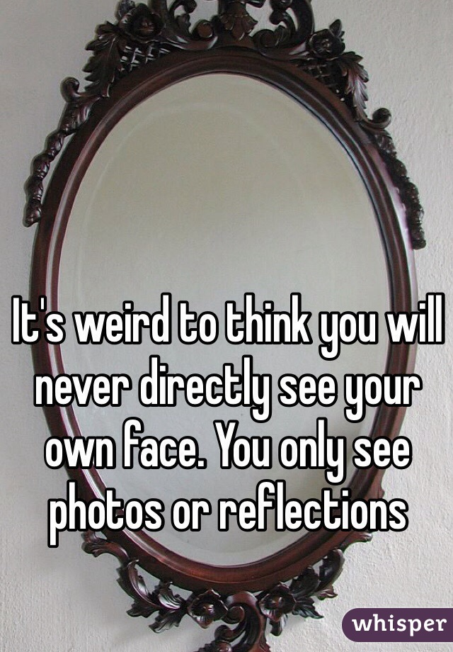 It's weird to think you will never directly see your own face. You only see photos or reflections
