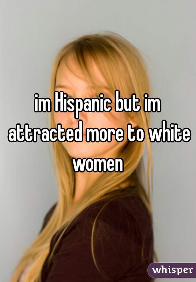 im Hispanic but im attracted more to white women