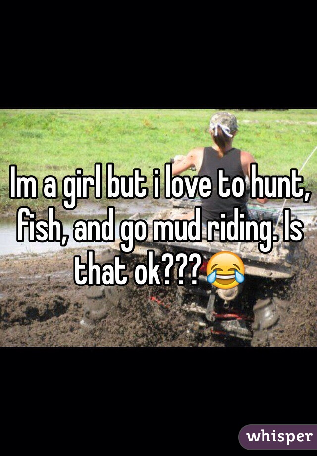 Im a girl but i love to hunt, fish, and go mud riding. Is that ok???😂
