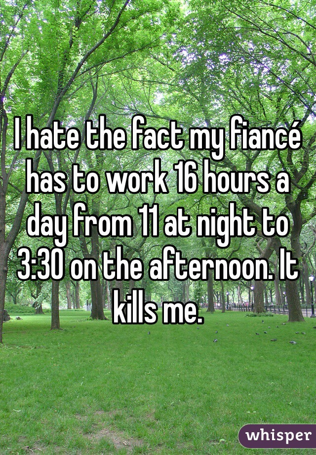 I hate the fact my fiancé has to work 16 hours a day from 11 at night to 3:30 on the afternoon. It kills me.
