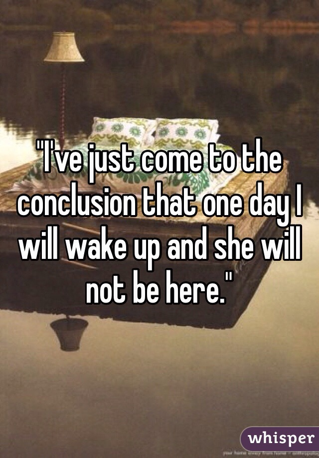 """""""I've just come to the conclusion that one day I will wake up and she will not be here."""""""