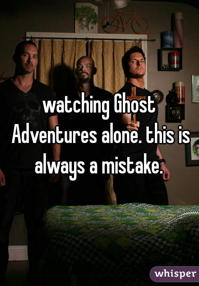 watching Ghost Adventures alone. this is always a mistake.