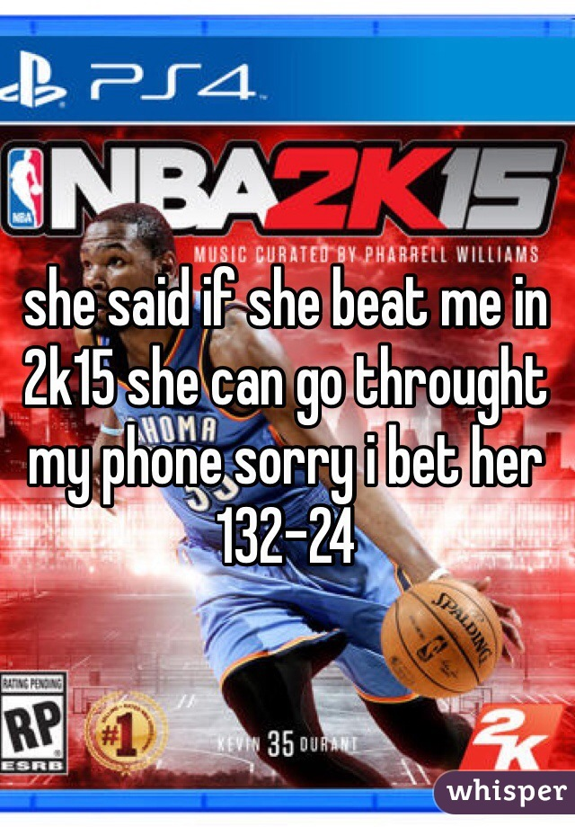 she said if she beat me in 2k15 she can go throught my phone sorry i bet her 132-24