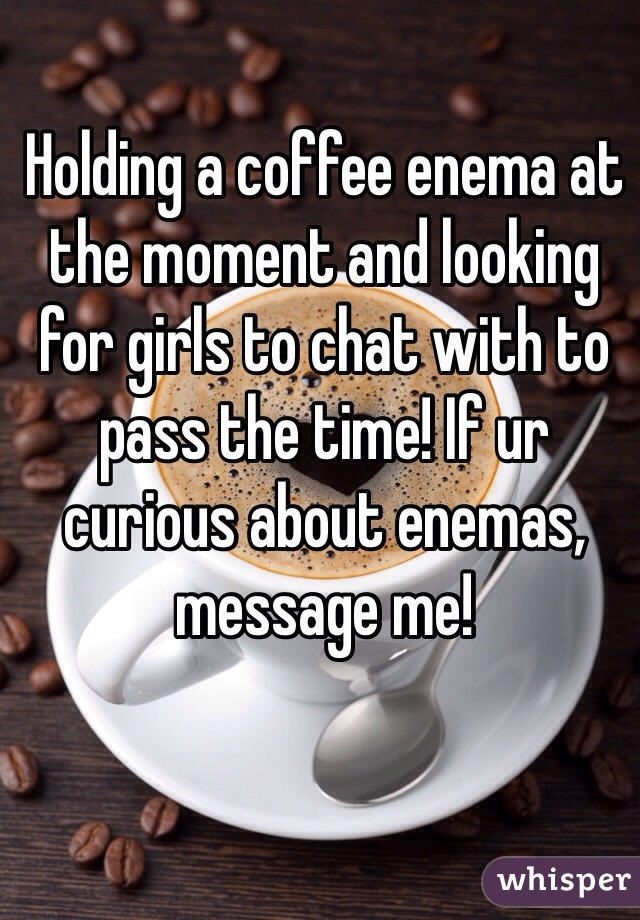 Holding a coffee enema at the moment and looking for girls to chat with to pass the time! If ur curious about enemas, message me!