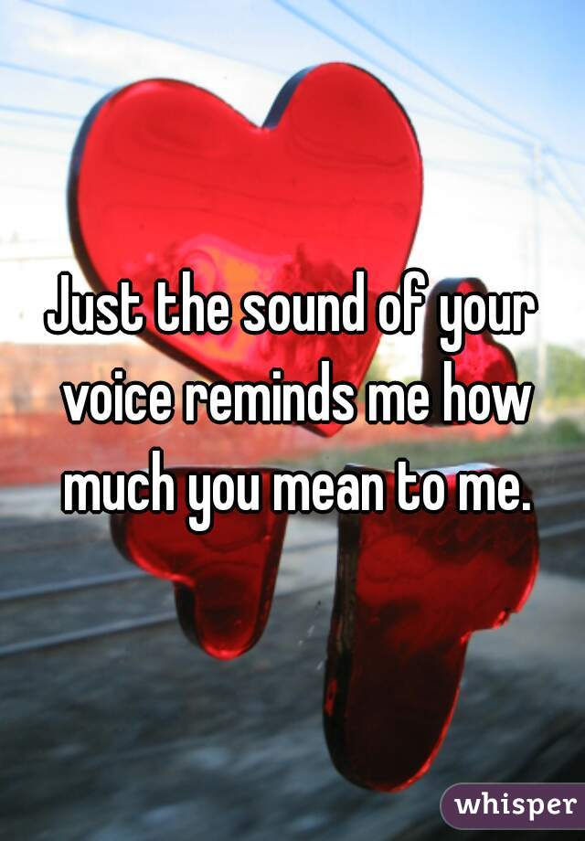 Just the sound of your voice reminds me how much you mean to me.