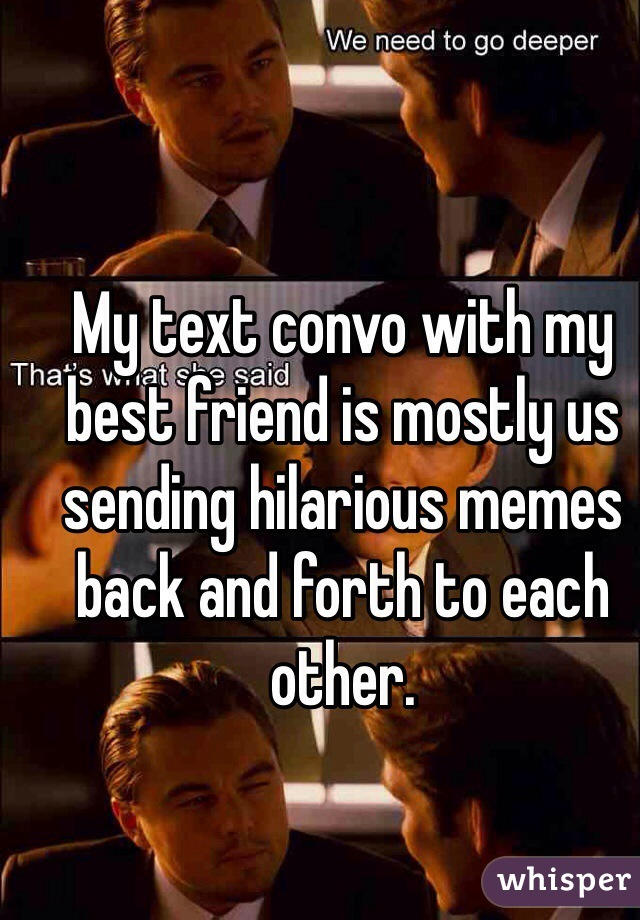 My text convo with my best friend is mostly us sending hilarious memes back and forth to each other.