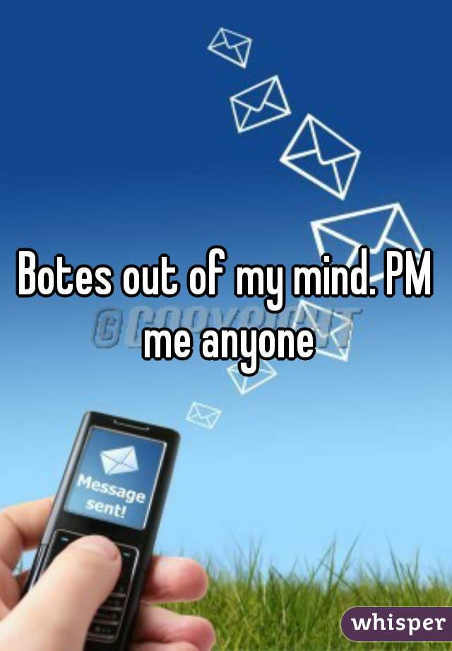 Botes out of my mind. PM me anyone