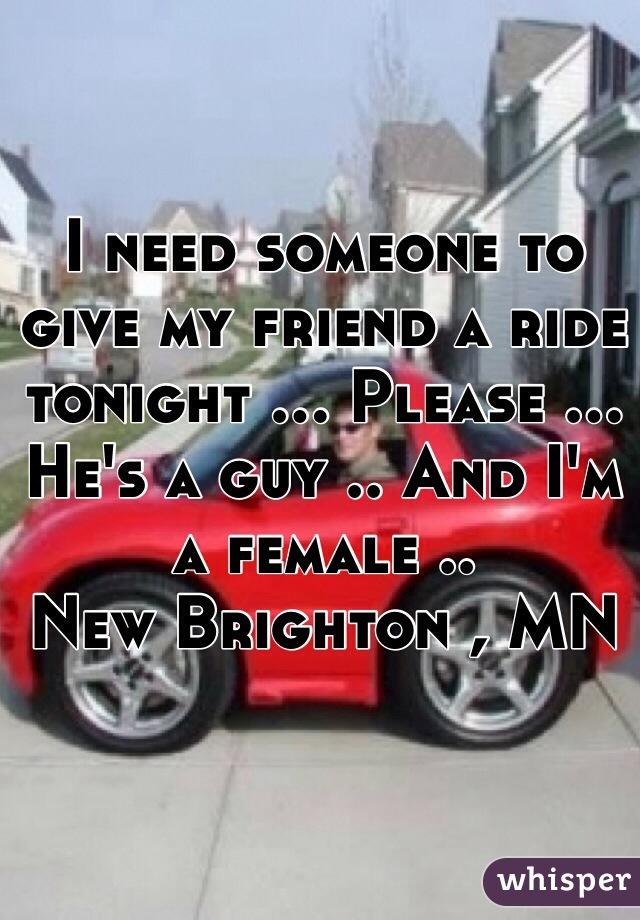 I need someone to give my friend a ride tonight ... Please ... He's a guy .. And I'm a female .. New Brighton , MN