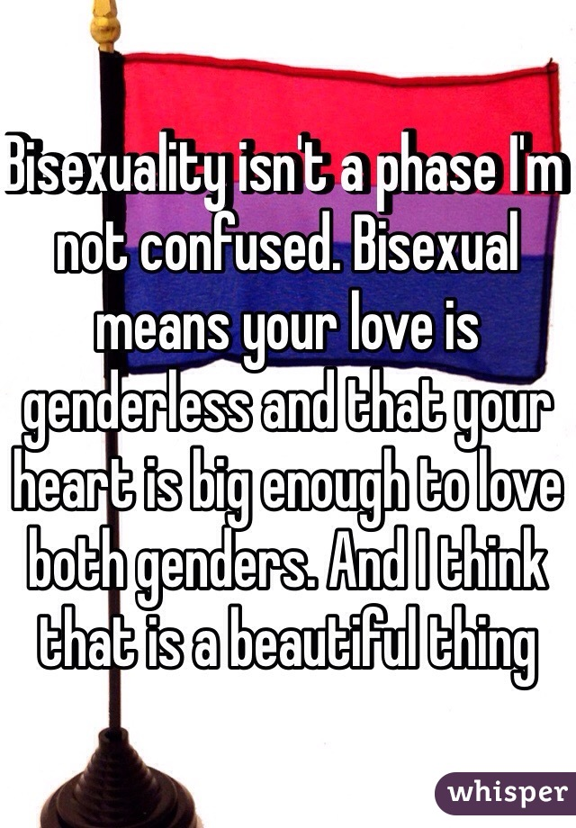 Bisexuality isn't a phase I'm not confused. Bisexual means your love is genderless and that your heart is big enough to love both genders. And I think that is a beautiful thing