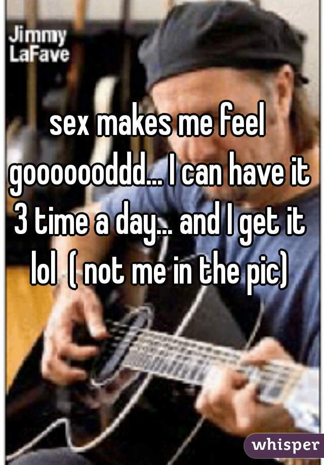 sex makes me feel gooooooddd... I can have it 3 time a day... and I get it lol  ( not me in the pic)