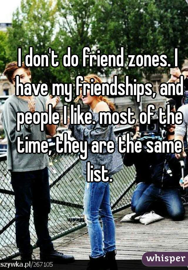I don't do friend zones. I have my friendships, and people I like. most of the time, they are the same list.