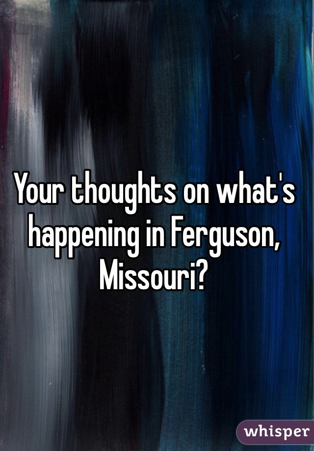 Your thoughts on what's happening in Ferguson, Missouri?