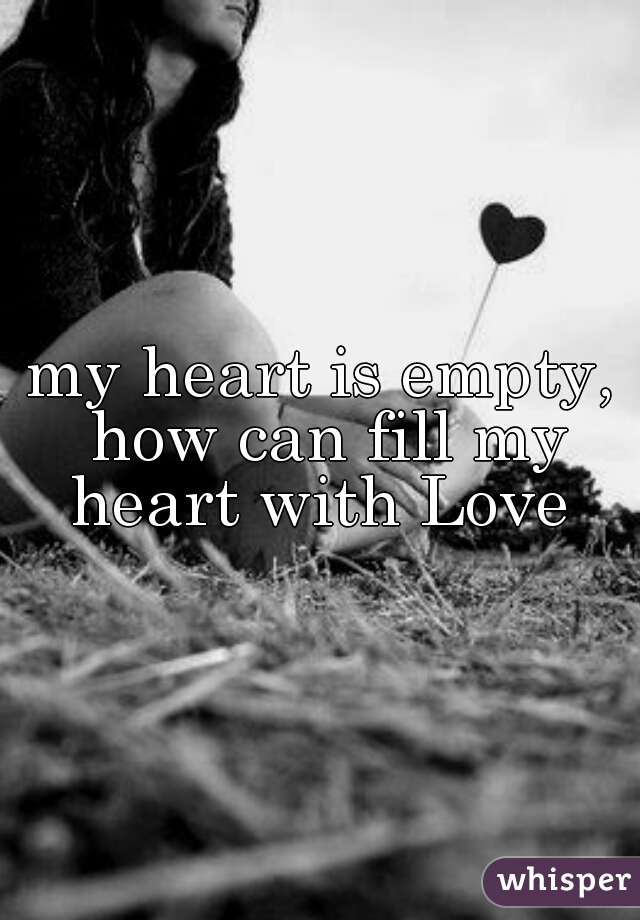 my heart is empty, how can fill my heart with Love