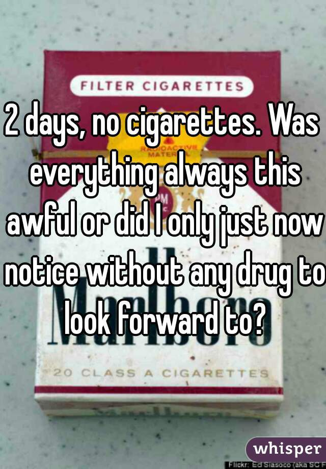 2 days, no cigarettes. Was everything always this awful or did I only just now notice without any drug to look forward to?