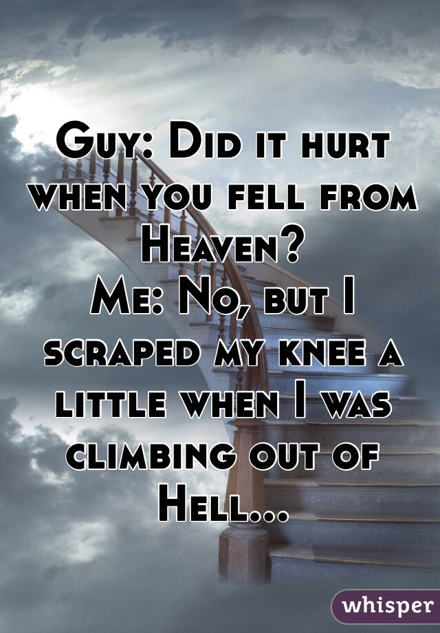 Guy: Did it hurt when you fell from Heaven?  Me: No, but I scraped my knee a little when I was climbing out of Hell...