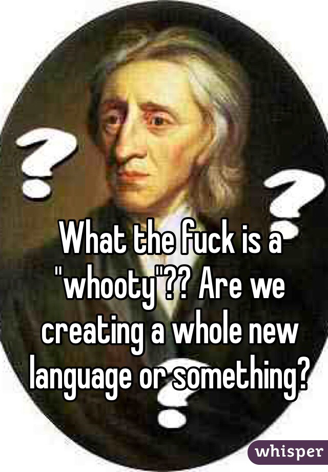 """What the fuck is a """"whooty""""?? Are we creating a whole new language or something?"""
