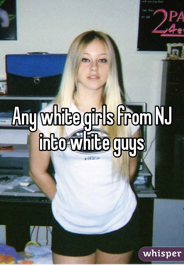 Any white girls from NJ into white guys
