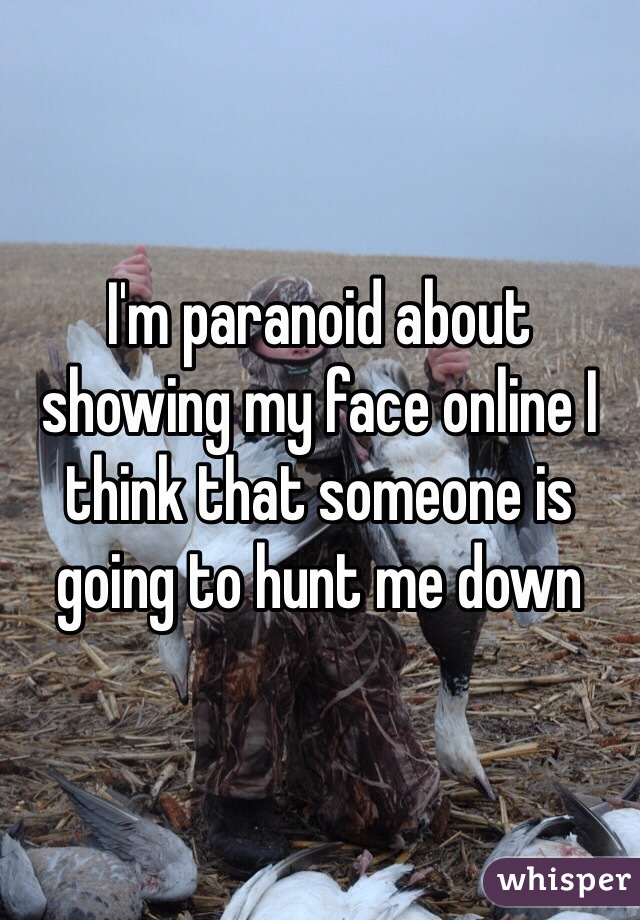 I'm paranoid about showing my face online I think that someone is going to hunt me down