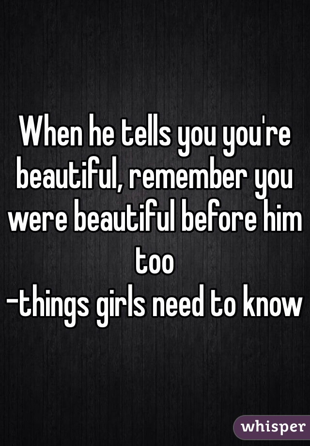 When he tells you you're beautiful, remember you were beautiful before him too  -things girls need to know