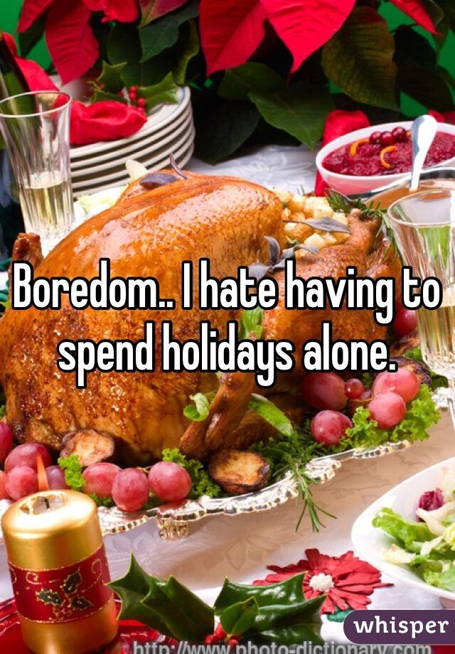 Boredom.. I hate having to spend holidays alone.