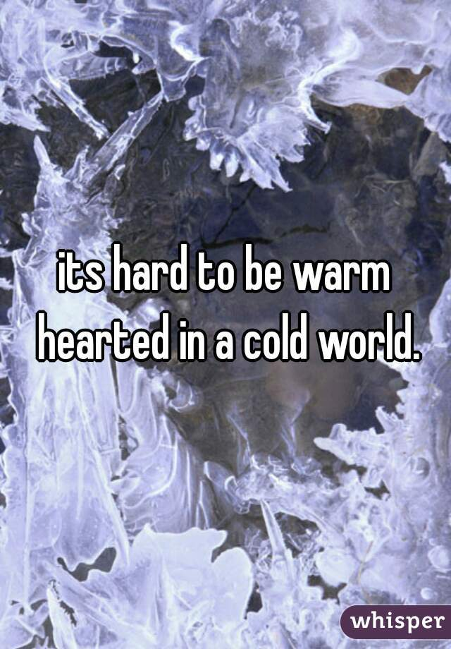 its hard to be warm hearted in a cold world.