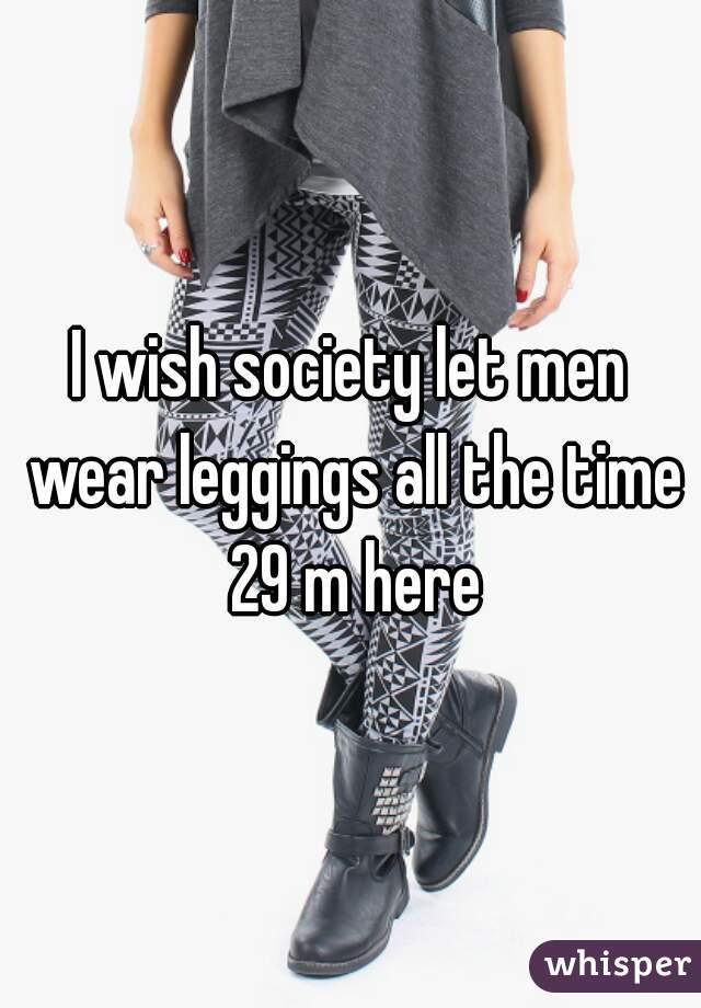 I wish society let men wear leggings all the time 29 m here